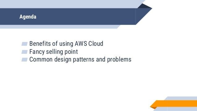 Agenda ▰ Benefits of using AWS Cloud ▰ Fancy selling point ▰ Common design patterns and problems