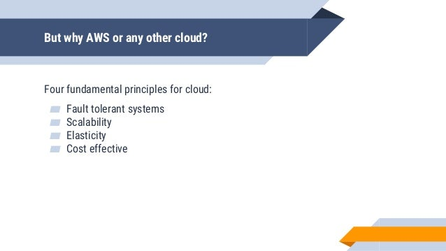 But why AWS or any other cloud? Four fundamental principles for cloud: ▰ Fault tolerant systems ▰ Scalability ▰ Elasticity...
