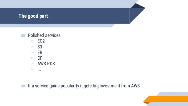 The good part ▰ Polished services ▻ EC2 ▻ S3 ▻ EB ▻ CF ▻ AWS RDS ▻ …. ▰ If a service gains popularity it gets big investme...
