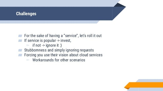 """Challenges ▰ For the sake of having a """"service"""", let's roll it out ▰ If service is popular -> invest, ▻ if not -> ignore i..."""