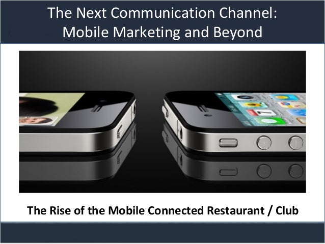 Title slide The Next Communication Channel: Mobile Marketing and Beyond The Rise of the Mobile Connected Restaurant / Club