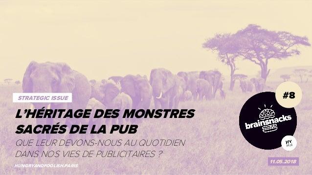 1 LES MONSTRES SACRÉS DE LA PUB #8 11.05.2018 HUNGRYANDFOOLISH.PARIS L'HÉRITAGE DES MONSTRES SACRÉS DE LA PUB STRATEGIC IS...