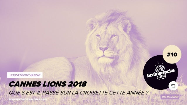 1 CANNES LIONS 2018 #10 05.07.2018 HUNGRYANDFOOLISH.PARIS CANNES LIONS 2018 STRATEGIC ISSUE QUE S'EST-IL PASSÉ SUR LA CROI...