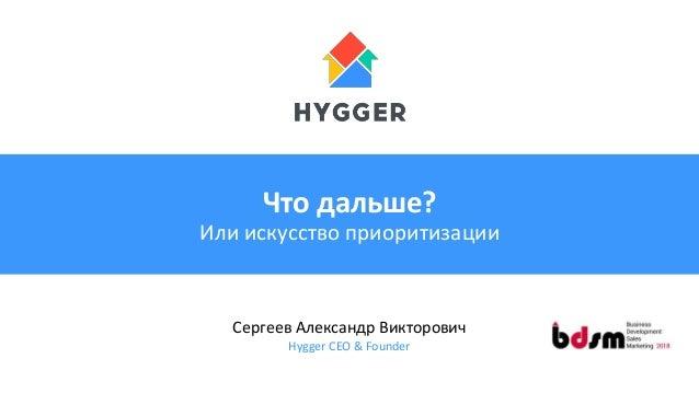 Что дальше? Или искусство приоритизации Сергеев Александр Викторович Hygger CEO & Founder