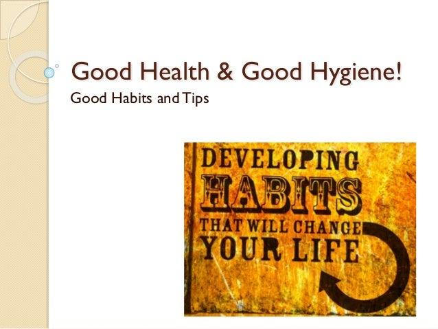 Good Health & Good Hygiene!  Good Habits and Tips