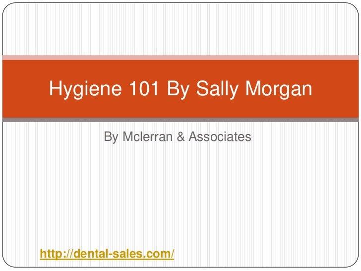Hygiene 101 By Sally Morgan           By Mclerran & Associateshttp://dental-sales.com/