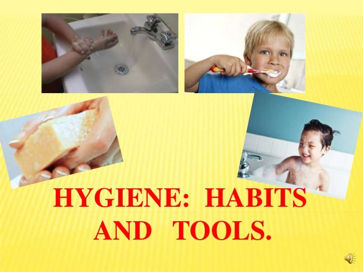 HYGIENE: HABITS  AND TOOLS.
