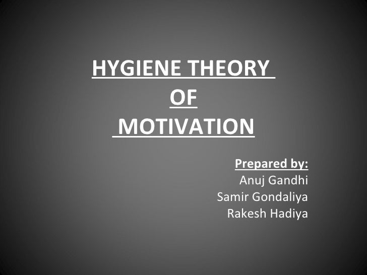 HYGIENE THEORY  OF  MOTIVATION Prepared by: Anuj Gandhi Samir Gondaliya Rakesh Hadiya