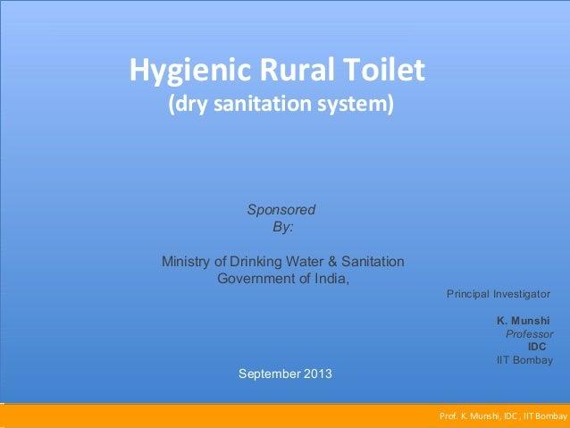 Prof. K. Munshi, IDC , IIT Bombay  Hygienic Rural Toilet  (dry sanitation system)  Principal Investigator  K. Munshi  Prof...