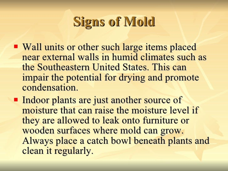 Signs of Mold <ul><li>Wall units or other such large items placed near external walls in humid climates such as the Southe...