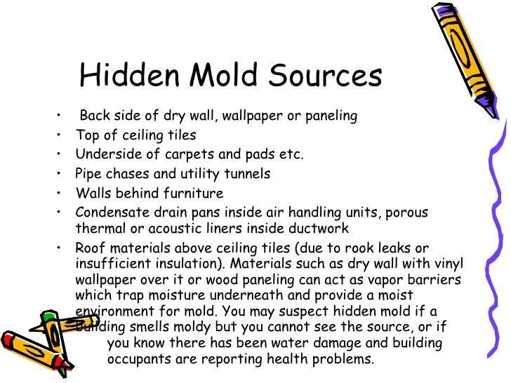 Hidden Mold Sources <ul><li>Back side of dry wall, wallpaper or paneling </li></ul><ul><li>Top of ceiling tiles </li></ul>...
