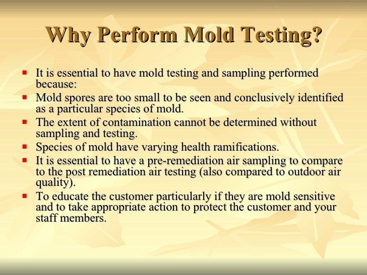 Why Perform Mold Testing? <ul><li>It is essential to have mold testing and sampling performed because:  </li></ul><ul><li>...