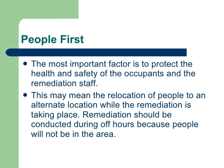 People First <ul><li>The most important factor is to protect the health and safety of the occupants and the remediation st...