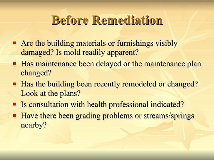 Before Remediation <ul><li>Are the building materials or furnishings visibly damaged? Is mold readily apparent? </li></ul>...