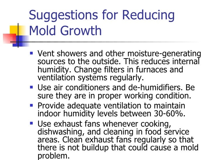 Suggestions for Reducing Mold Growth <ul><li>Vent showers and other moisture-generating sources to the outside. This reduc...