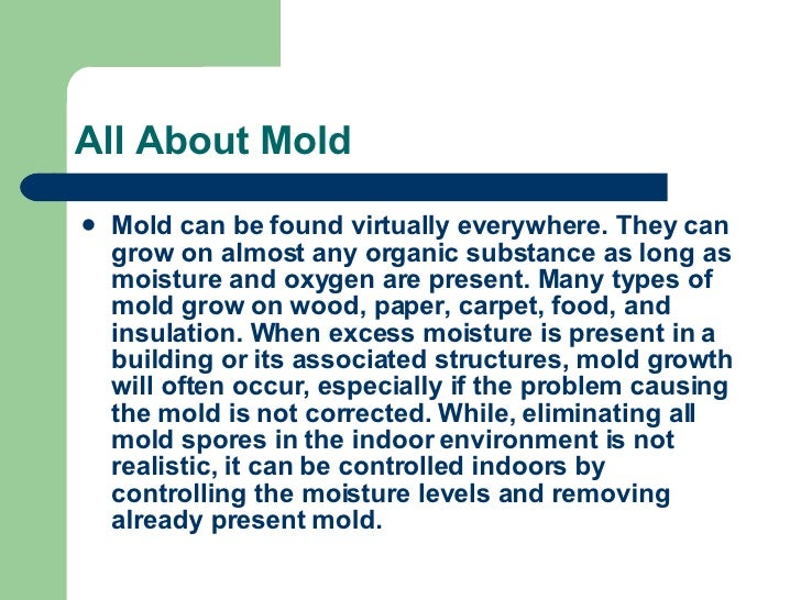All About Mold <ul><li>Mold can be found virtually everywhere. They can grow on almost any organic substance as long as mo...