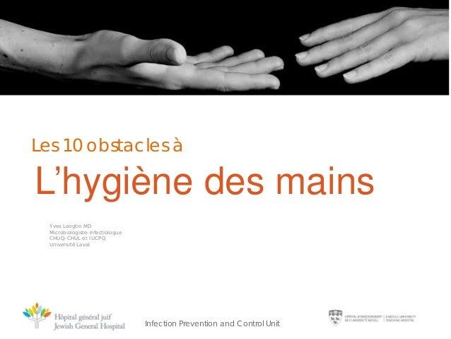 Les 10 obstacles à  L'hygiène des mains Yves Longtin MD Microbiologiste-infectiologue CHUQ-CHUL et IUCPQ Université Laval ...
