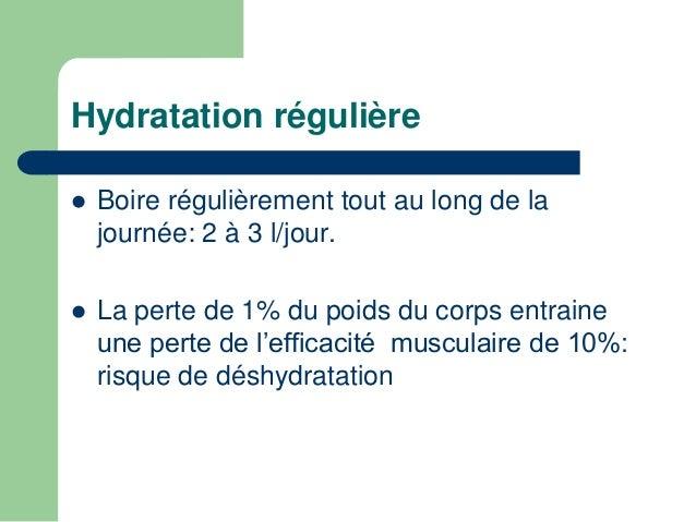 Hydratation régulière   Boire régulièrement tout au long de la  journée: 2 à 3 l/jour.   La perte de 1% du poids du corp...