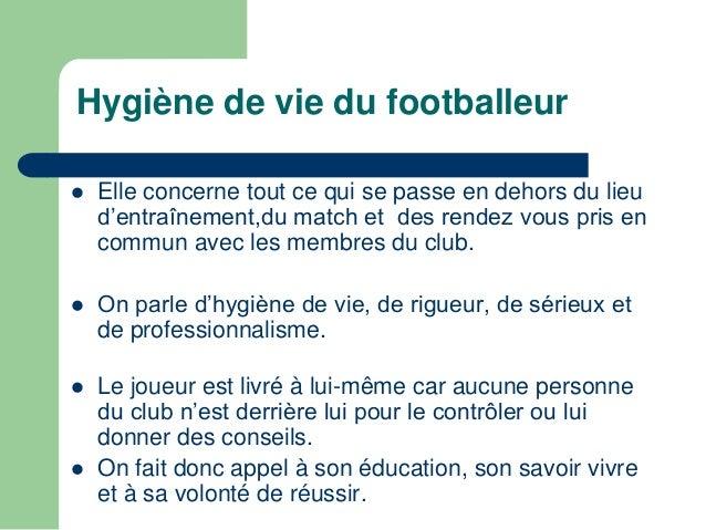 Hygiène de vie du footballeur   Elle concerne tout ce qui se passe en dehors du lieu  d'entraînement,du match et des rend...