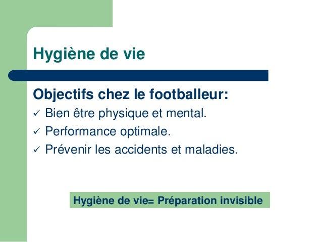 Hygiène de vie  Objectifs chez le footballeur:   Bien être physique et mental.   Performance optimale.   Prévenir les a...