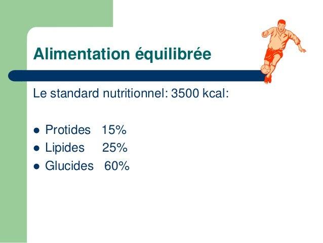 Alimentation équilibrée  Le standard nutritionnel: 3500 kcal:   Protides 15%   Lipides 25%   Glucides 60%