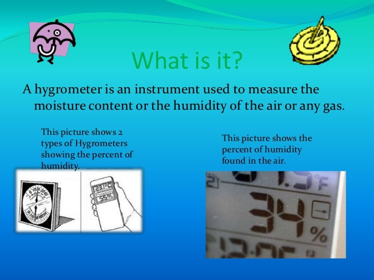 What is it?<br />A hygrometer is an instrument used to measure the moisture content or the humidity of the air or any gas....