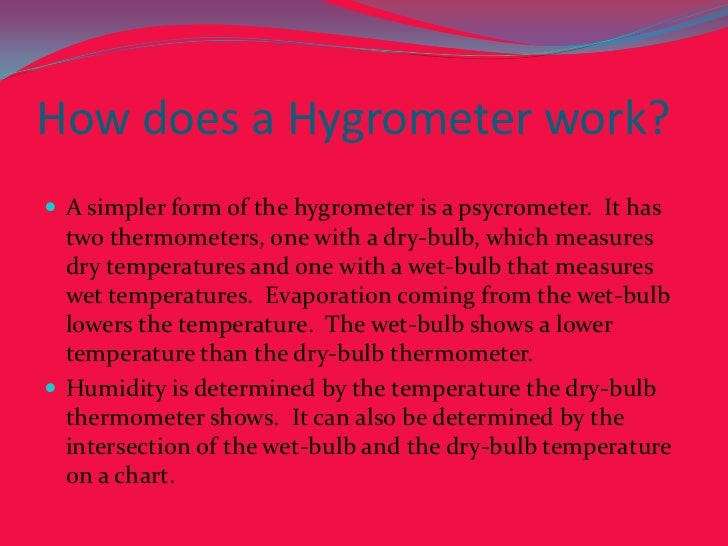 How does a Hygrometer work?<br />A simpler form of the hygrometer is a psycrometer.  It has two thermometers, one with a d...
