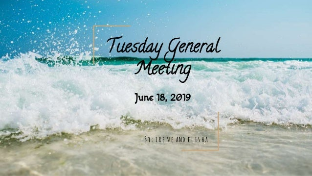 June 18, 2019 Tuesday General Meeting B y : i r e n e and e l i s h a