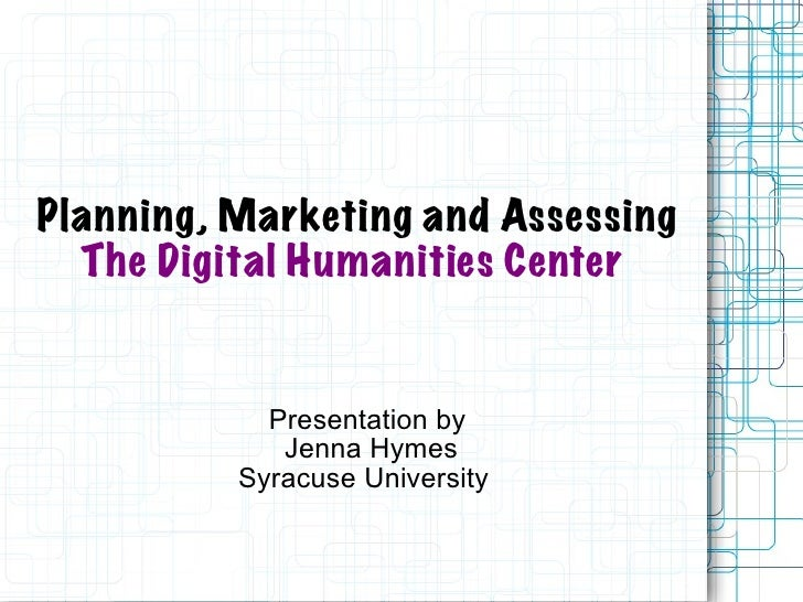 Planning, Marketing and Assessing   The   Digital Humanities Center   Presentation by  Jenna Hymes Syracuse University