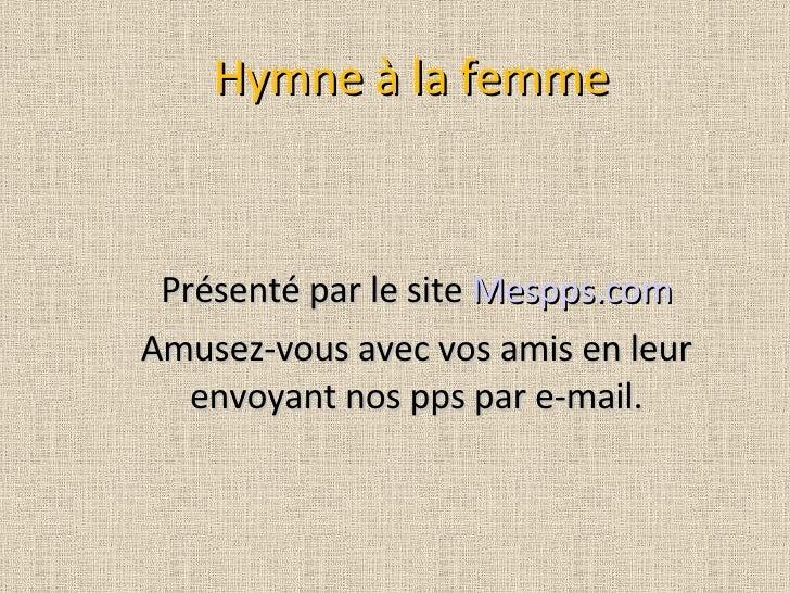Hymne à la femme Présenté par le site  Mespps.com Amusez-vous avec vos amis en leur envoyant nos pps par e-mail.
