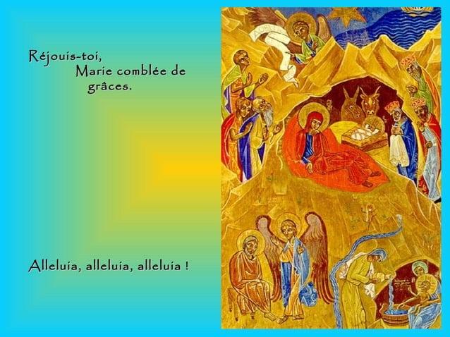 Réjouis-toi,Réjouis-toi, Marie comblée deMarie comblée de grâces.grâces. Alleluia, alleluia, alleluia!Alleluia, alleluia,...