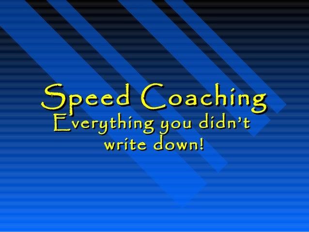 Speed CoachingSpeed Coaching Everything you didn'tEverything you didn't write down!write down!