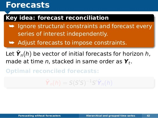 Forecasts Key idea: forecast reconciliation ¯ Ignore structural constraints and forecast every series of interest independ...