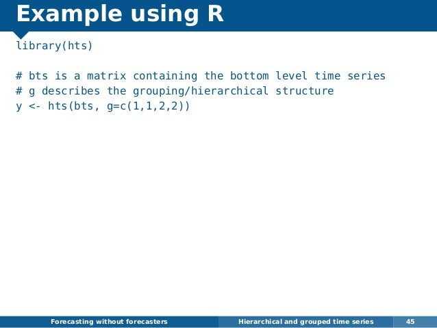 Example using R library(hts) # bts is a matrix containing the bottom level time series # g describes the grouping/hierarch...