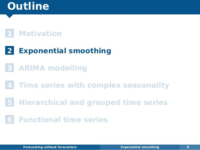 Outline 1 Motivation 2 Exponential smoothing 3 ARIMA modelling 4 Time series with complex seasonality 5 Hierarchical and g...