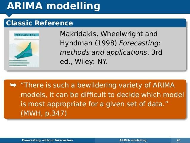 ARIMA modelling Forecasting without forecasters ARIMA modelling 20 Classic Reference Makridakis, Wheelwright and Hyndman (...