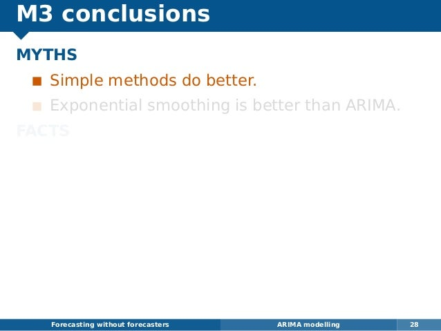 M3 conclusions MYTHS Simple methods do better. Exponential smoothing is better than ARIMA. FACTS The best methods are hybr...