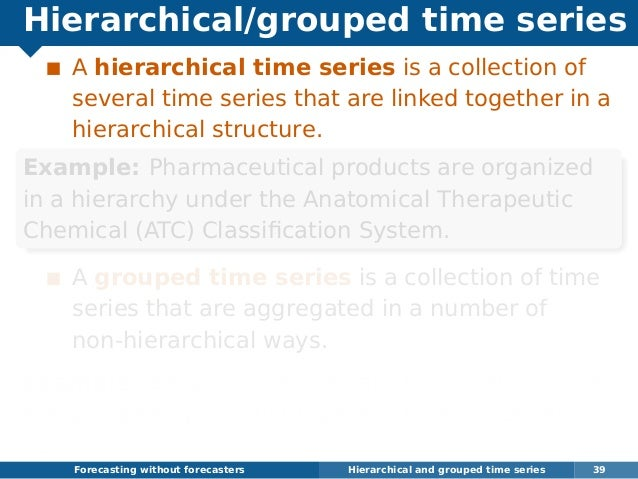 Hierarchical/grouped time series A hierarchical time series is a collection of several time series that are linked togethe...