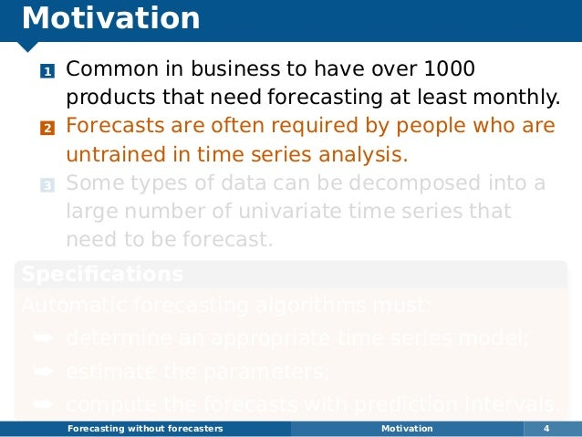 Motivation 1 Common in business to have over 1000 products that need forecasting at least monthly. 2 Forecasts are often r...