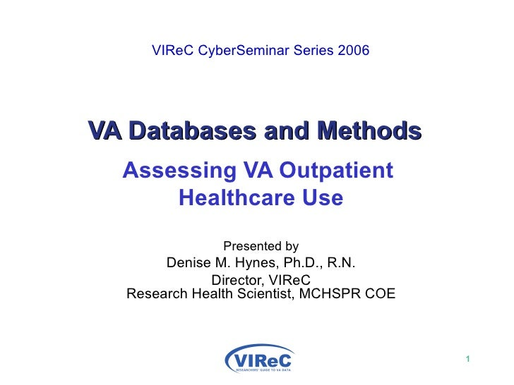 VIReC CyberSeminar Series 2006   VA Databases and Methods Assessing VA Outpatient  Healthcare Use Presented by Denise M....