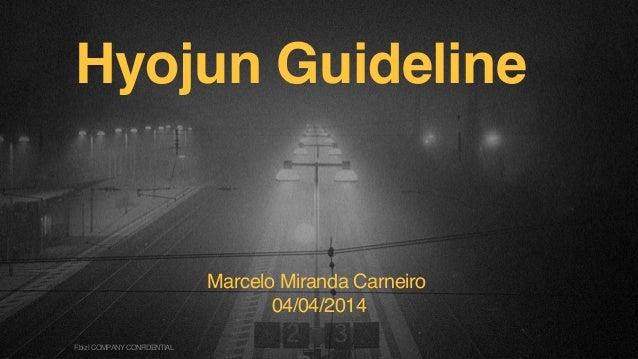 Hyojun Guideline Marcelo Miranda Carneiro 04/04/2014 F.biz|COMPANYCONFIDENTIAL