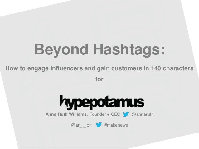 Beyond Hashtags: How to engage influencers and gain customers in 140 characters for Anna Ruth Williams, Founder + CEO @ann...