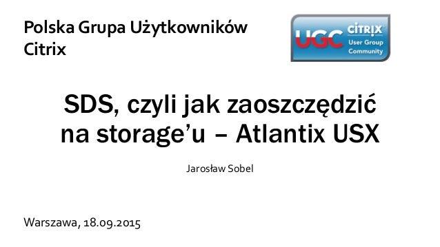 SDS, czyli jak zaoszczędzić na storage'u – Atlantix USX Jarosław Sobel Polska Grupa Użytkowników Citrix Warszawa, 18.09.20...