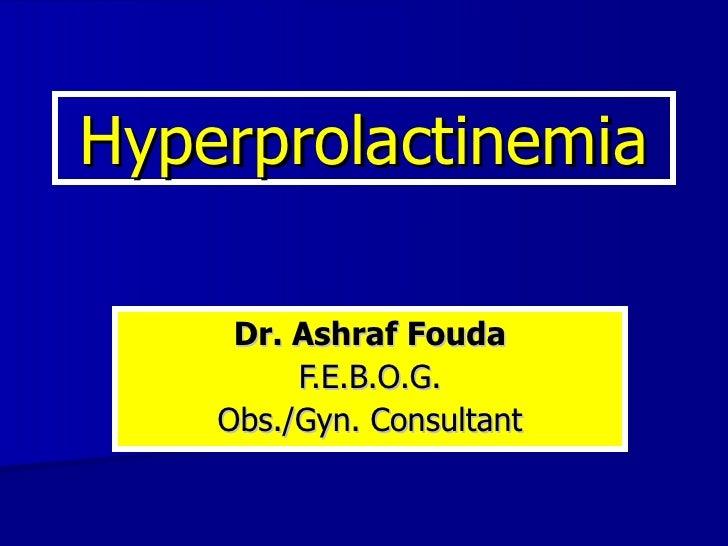 Hyperprolactinemia Dr. Ashraf Fouda F.E.B.O.G. Obs./Gyn. Consultant