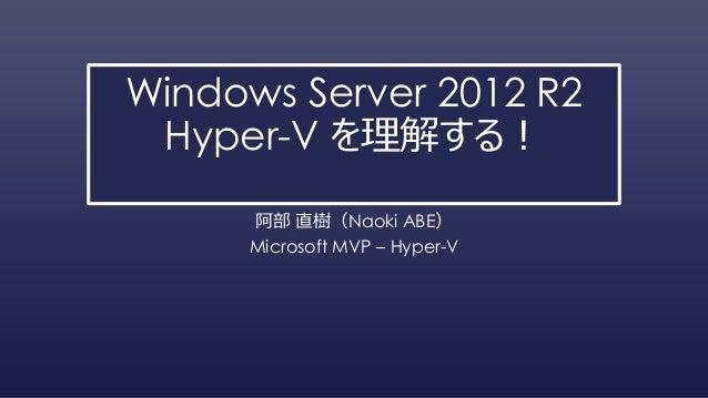 Windows Server 2012 R2 Hyper-V を理解する! 阿部 直樹(Naoki ABE) Microsoft MVP – Hyper-V