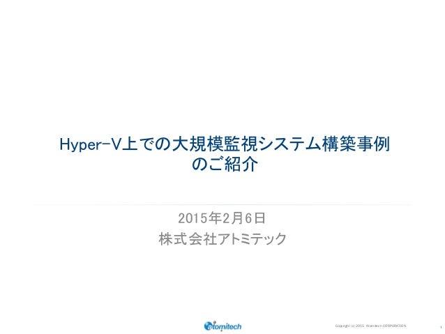 1 2015年2月6日 株式会社アトミテック Hyper-V上での大規模監視システム構築事例 のご紹介 Copyright (c) 2015 Atomitech CORPORATION