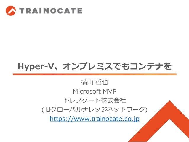 Hyper-V、オンプレミスでもコンテナを 横山 哲也 Microsoft MVP トレノケート株式会社 (旧グローバルナレッジネットワーク) https://www.trainocate.co.jp
