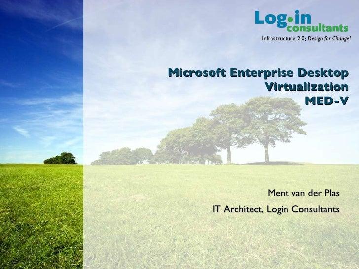 Microsoft Enterprise Desktop Virtualization MED-V Ment van der Plas IT Architect, Login Consultants