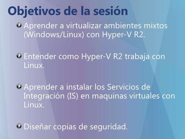 Objetivos de la sesión<br />Aprender a virtualizar ambientes mixtos (Windows/Linux) con Hyper-V R2.<br />Entender como Hyp...