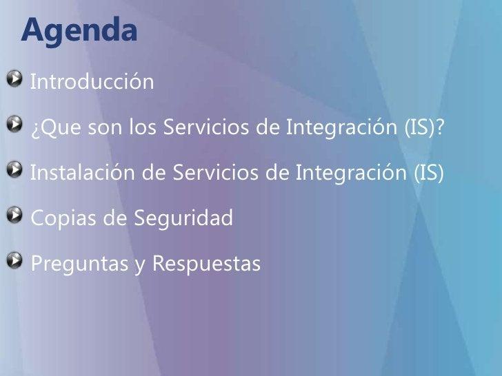Agenda<br />Introducción <br />¿Que son los Servicios de Integración (IS)?<br />Instalación de Servicios de Integración (I...